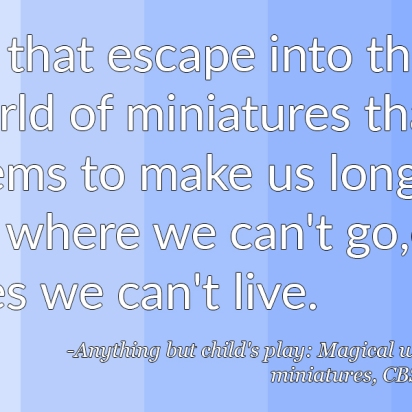 """""""It's that escape into the world of miniatures that seems to make us long for where we can't go, or lives we can't live. - Anything but child's play, Magical world of Miniatures, CBS News"""