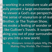 """Ironically working in a miniature scale allows me to easily present a large environment. It allows the viewer a God's eye perspective. There's the sense of voyeurism or of reality TV, Big Brother, or The Truman Show. Miniatures evoke a feeling of wonder or awe. It's like Gulliver's Travels. It suspends reality taking you out of your surroundings and brings you into a new world."" – Joe Fig, Miniature Artists Explain Why They Love Making Tiny Worlds, The Creators Project"