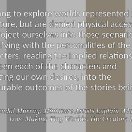 """""""We long to explore worlds represented in miniature, but are denied physical access. So we project ourselves into those scenarios, identifying with the personalities of the tiny characters, reading the implied relationships between each of the characters and investing our own desires, into the pleasurable outcomes of the stories being told."""" – Kendal Murray, Miniature Artists Explain Why They Love Making Tiny Worlds, The Creators Project"""