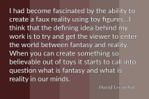 """I had become fascinated by the ability to create a faux reality using toy figures… I think that the defining idea behind my work is to try and get the viewer to enter the world between fantasy and reality. When you can create something so believable out of toys it starts to call into question what is fantasy and what is reality in our minds."" - David Levinthal"