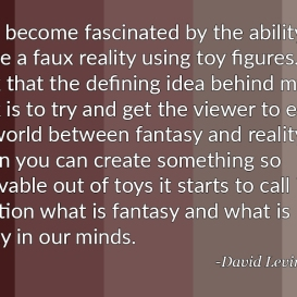 """""""I had become fascinated by the ability to create a faux reality using toy figures… I think that the defining idea behind my work is to try and get the viewer to enter the world between fantasy and reality. When you can create something so believable out of toys it starts to call into question what is fantasy and what is reality in our minds."""" - David Levinthal"""