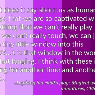 """What does it say about us as human beings that we are so captivated with something that we can't really play with, we can't really touch, we can just see a tiny little window into this world?...It is that window in the world, it is that longing. I think with these it's longing for another time and another place..."" - Anything but child's play, Magical world of Miniatures, CBS News"