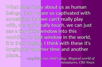 """""""What does it say about us as human beings that we are so captivated with something that we can't really play with, we can't really touch, we can just see a tiny little window into this world?...It is that window in the world, it is that longing. I think with these it's longing for another time and another place..."""" - Anything but child's play, Magical world of Miniatures, CBS News"""