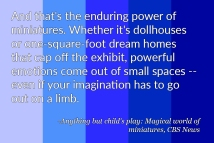 """And that's the enduring power of miniatures. Whether it's dollhouses or on-square-foot dream homes that cap off the exhibit, powerful emotions come out of small spaces -- even if your imagination has to go out on a limb."" - Anything but child's play, Magical world of Miniatures, CBS News"