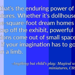 """""""And that's the enduring power of miniatures. Whether it's dollhouses or on-square-foot dream homes that cap off the exhibit, powerful emotions come out of small spaces -- even if your imagination has to go out on a limb."""" - Anything but child's play, Magical world of Miniatures, CBS News"""