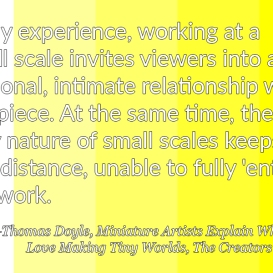 """""""In my experience, working at a small scale invites viewers into a personal, intimate relationship with the piece. At the same time, the very nature of small scales keeps us at a distance, unable to fully 'enter' the work."""" – Thomas Doyle, Miniature Artists Explain Why They Love Making Tiny Worlds, The Creators Project"""