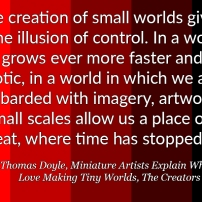"""… the creation of small worlds gives us the illusion of control. In a world that grows ever more faster and chaotic, in a world in which we are bombarded with imagery, artworks in small scales allow us a place of retreat, where time has stopped."" – Thomas Doyle, Miniature Artists Explain Why They Love Making Tiny Worlds, The Creators Project"