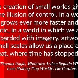 """""""… the creation of small worlds gives us the illusion of control. In a world that grows ever more faster and chaotic, in a world in which we are bombarded with imagery, artworks in small scales allow us a place of retreat, where time has stopped."""" – Thomas Doyle, Miniature Artists Explain Why They Love Making Tiny Worlds, The Creators Project"""